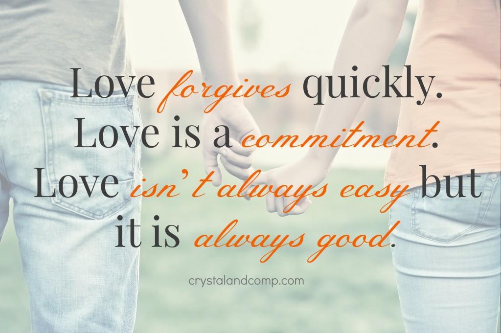 love forgives quickly, love is a commitment, love isn't always easy but it is always good